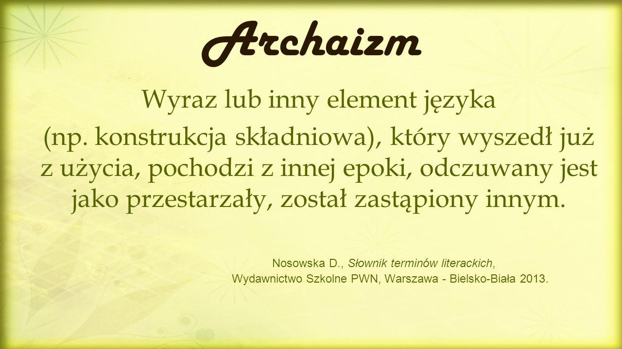 Archaizm Wyraz lub inny element języka (np. konstrukcja składniowa), który wyszedł już z użycia, pochodzi z innej epoki, odczuwany jest jako przestarz