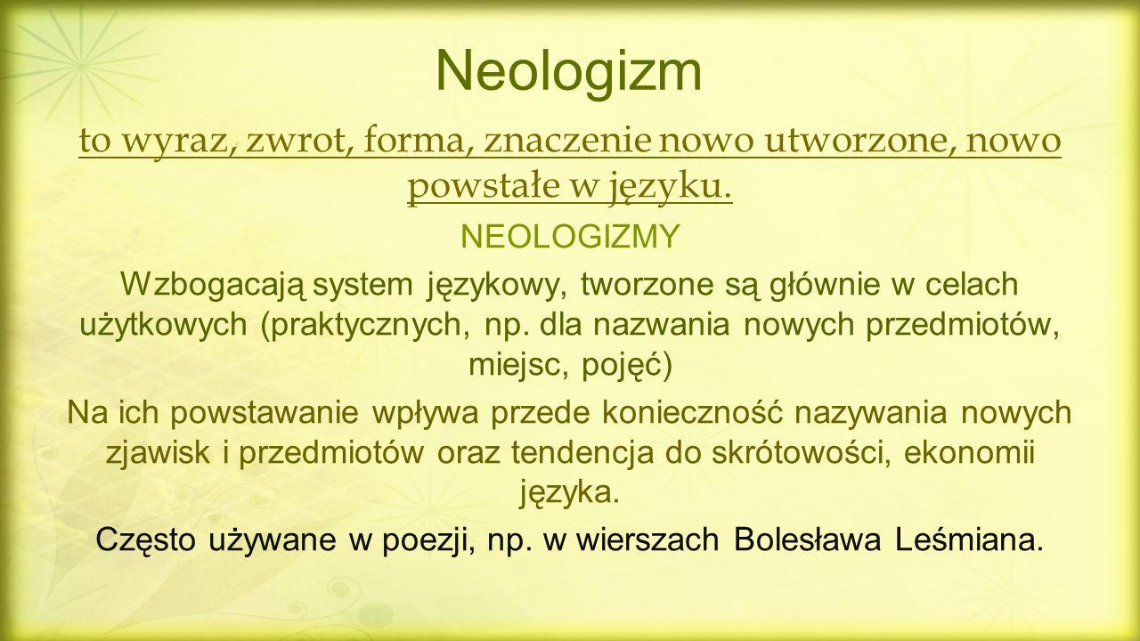 Neologizm to wyraz, zwrot, forma, znaczenie nowo utworzone, nowo powstałe w języku. NEOLOGIZMY Wzbogacają system językowy, tworzone są głównie w celac