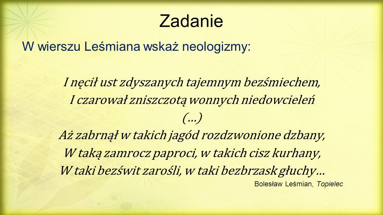 Zadanie W wierszu Leśmiana wskaż neologizmy: I nęcił ust zdyszanych tajemnym bezśmiechem, I czarował zniszczotą wonnych niedowcieleń (…) Aż zabrnął w