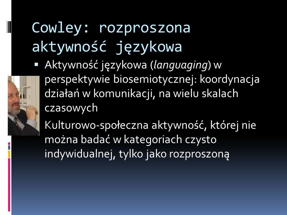 Cowley: rozproszona aktywność językowa  Aktywność językowa (languaging) w perspektywie biosemiotycznej: koordynacja działań w komunikacji, na wielu skalach czasowych  Kulturowo-społeczna aktywność, której nie można badać w kategoriach czysto indywidualnej, tylko jako rozproszoną