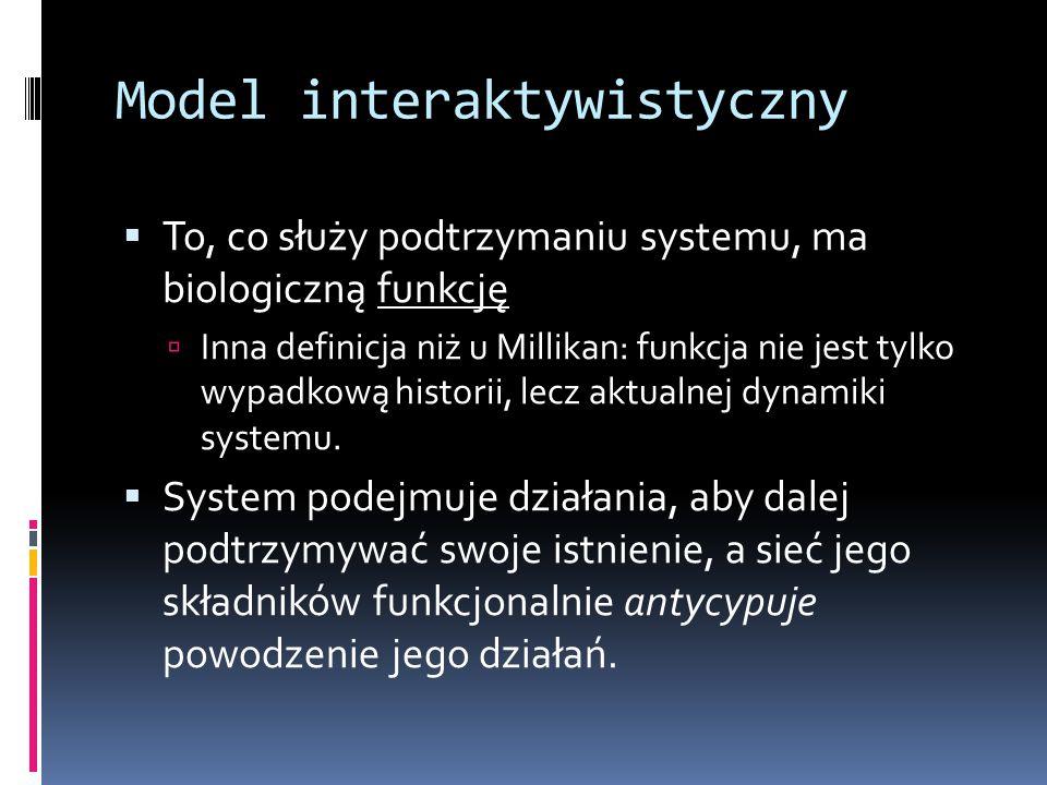 Model interaktywistyczny  To, co służy podtrzymaniu systemu, ma biologiczną funkcję  Inna definicja niż u Millikan: funkcja nie jest tylko wypadkową historii, lecz aktualnej dynamiki systemu.