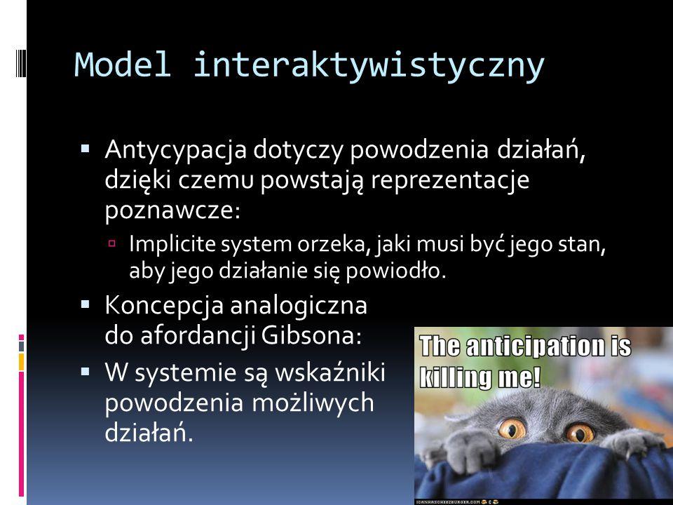 Model interaktywistyczny  Antycypacja dotyczy powodzenia działań, dzięki czemu powstają reprezentacje poznawcze:  Implicite system orzeka, jaki musi być jego stan, aby jego działanie się powiodło.
