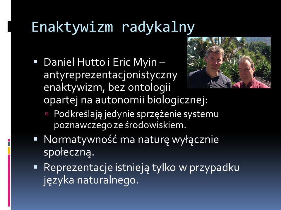 Enaktywizm radykalny  Daniel Hutto i Eric Myin – antyreprezentacjonistyczny enaktywizm, bez ontologii opartej na autonomii biologicznej:  Podkreślają jedynie sprzężenie systemu poznawczego ze środowiskiem.
