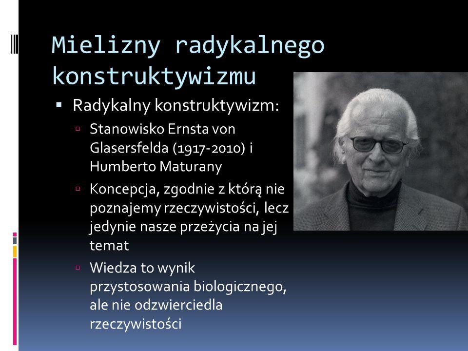 Mielizny radykalnego konstruktywizmu  Radykalny konstruktywizm:  Stanowisko Ernsta von Glasersfelda (1917-2010) i Humberto Maturany  Koncepcja, zgodnie z którą nie poznajemy rzeczywistości, lecz jedynie nasze przeżycia na jej temat  Wiedza to wynik przystosowania biologicznego, ale nie odzwierciedla rzeczywistości