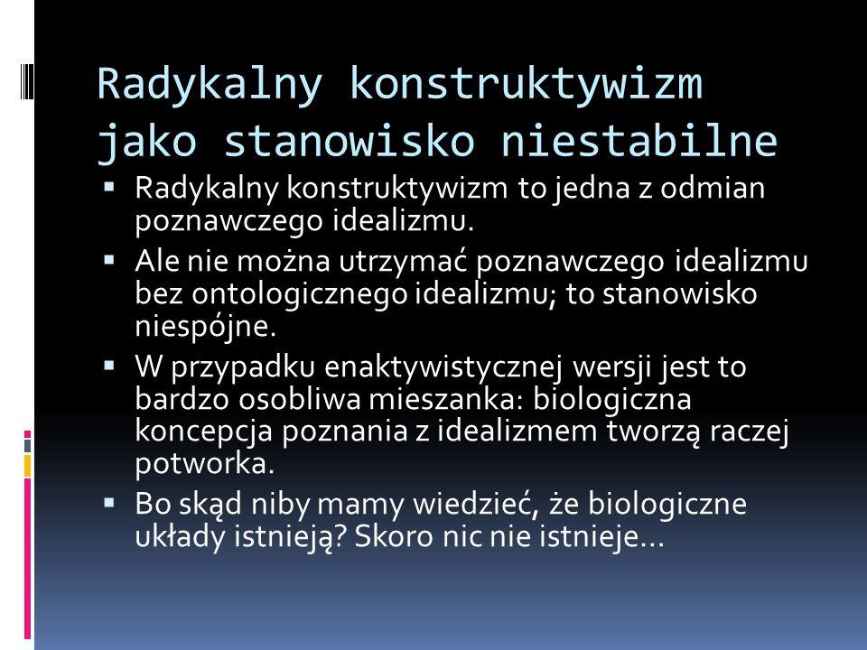 Radykalny konstruktywizm jako stanowisko niestabilne  Radykalny konstruktywizm to jedna z odmian poznawczego idealizmu.