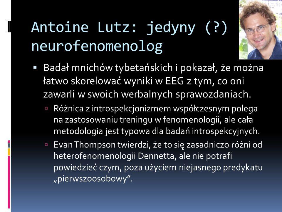 Antoine Lutz: jedyny (?) neurofenomenolog  Badał mnichów tybetańskich i pokazał, że można łatwo skorelować wyniki w EEG z tym, co oni zawarli w swoich werbalnych sprawozdaniach.