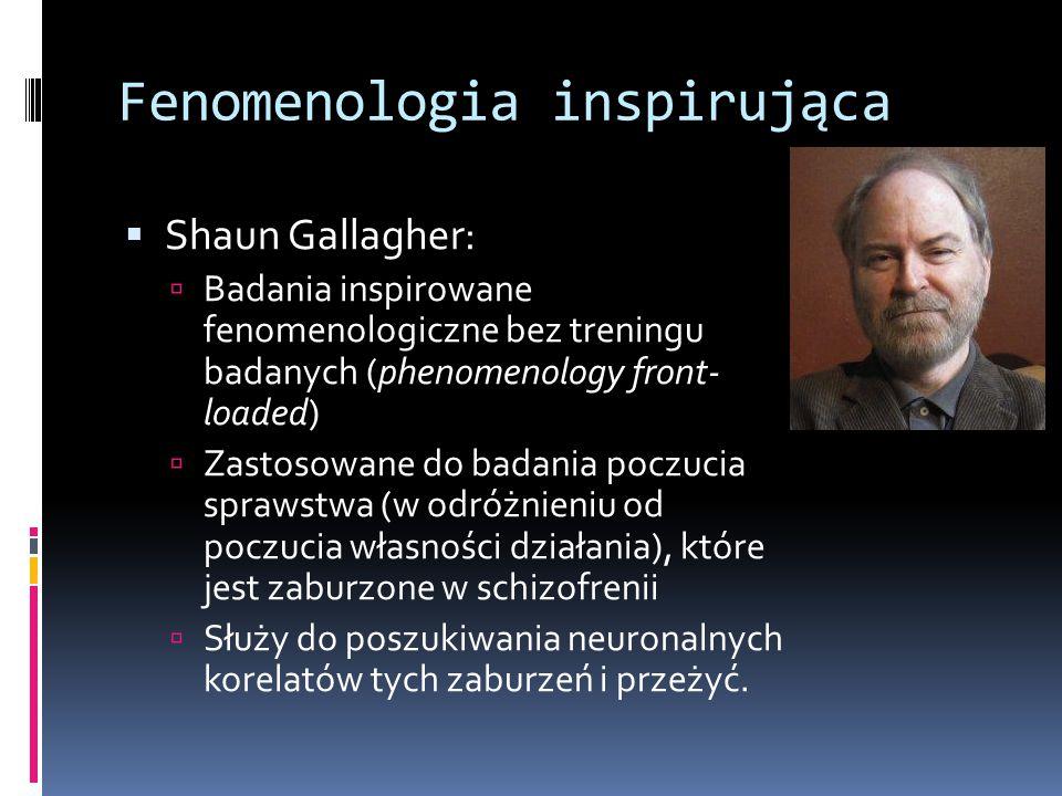 Fenomenologia inspirująca  Shaun Gallagher:  Badania inspirowane fenomenologiczne bez treningu badanych (phenomenology front- loaded)  Zastosowane do badania poczucia sprawstwa (w odróżnieniu od poczucia własności działania), które jest zaburzone w schizofrenii  Służy do poszukiwania neuronalnych korelatów tych zaburzeń i przeżyć.