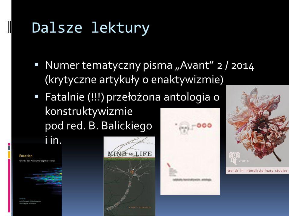 """Dalsze lektury  Numer tematyczny pisma """"Avant 2 / 2014 (krytyczne artykuły o enaktywizmie)  Fatalnie (!!!) przełożona antologia o konstruktywizmie pod red."""