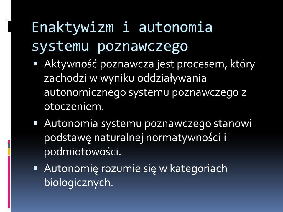 Enaktywizm i autonomia systemu poznawczego  Aktywność poznawcza jest procesem, który zachodzi w wyniku oddziaływania autonomicznego systemu poznawczego z otoczeniem.
