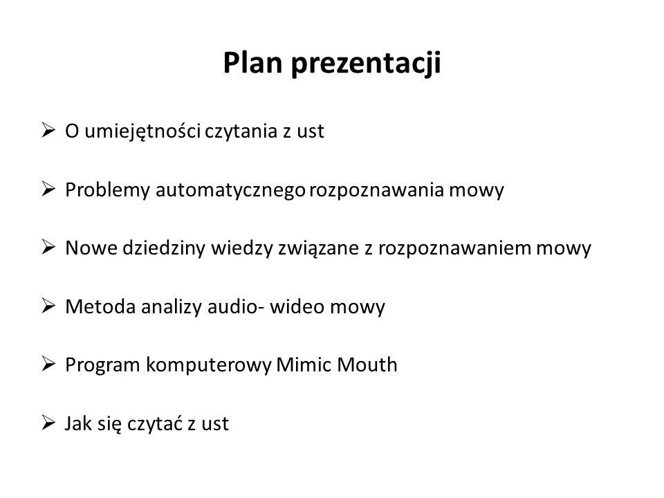 Plan prezentacji  O umiejętności czytania z ust  Problemy automatycznego rozpoznawania mowy  Nowe dziedziny wiedzy związane z rozpoznawaniem mowy  Metoda analizy audio- wideo mowy  Program komputerowy Mimic Mouth  Jak się czytać z ust