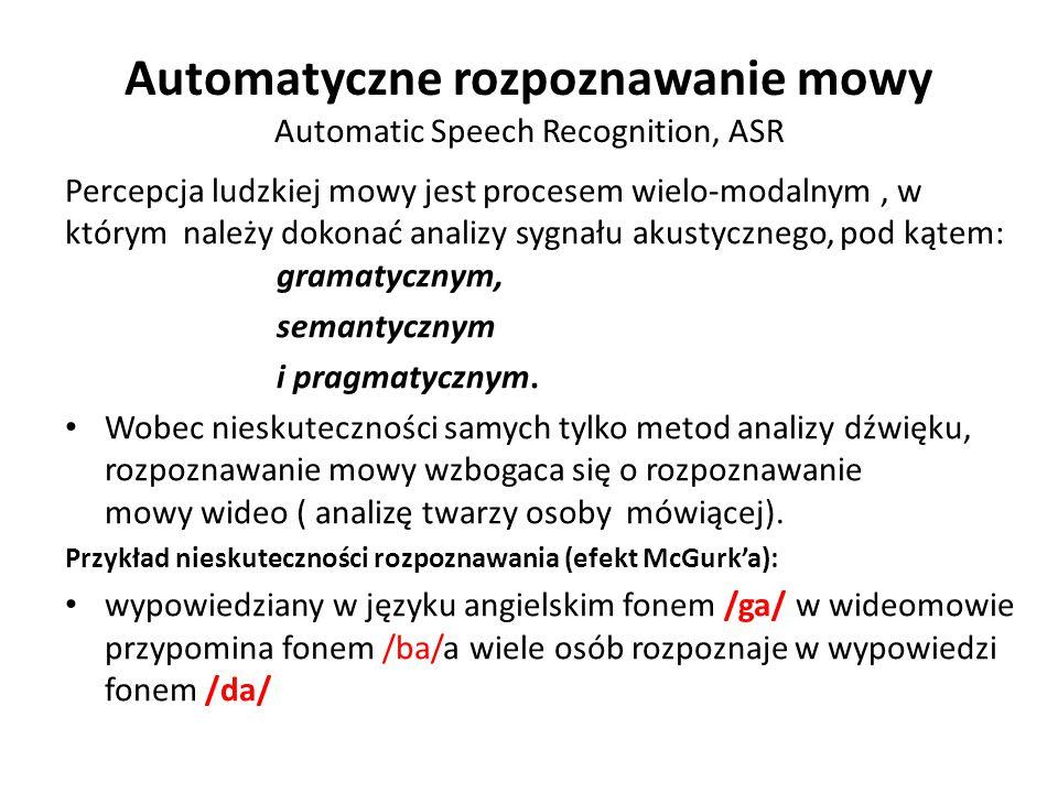 Automatyczne rozpoznawanie mowy Automatic Speech Recognition, ASR Percepcja ludzkiej mowy jest procesem wielo-modalnym, w którym należy dokonać analizy sygnału akustycznego, pod kątem: gramatycznym, semantycznym i pragmatycznym.
