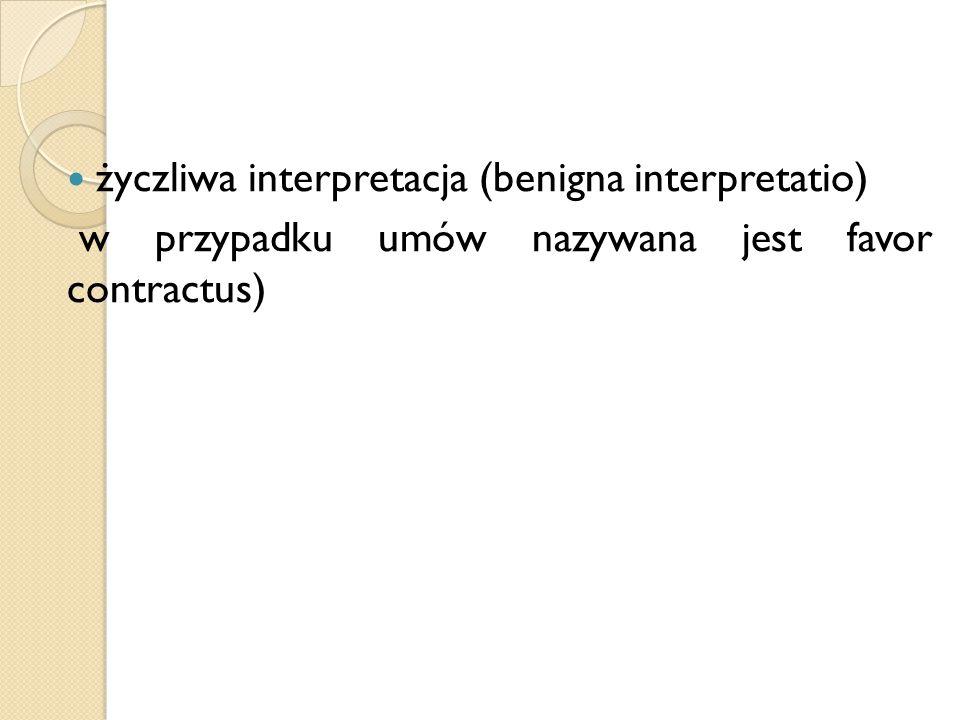 życzliwa interpretacja (benigna interpretatio) w przypadku umów nazywana jest favor contractus)