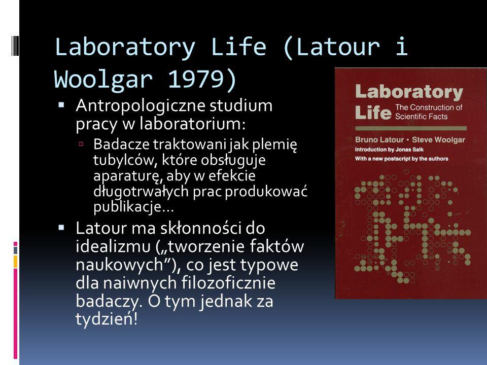 Laboratory Life (Latour i Woolgar 1979)  Antropologiczne studium pracy w laboratorium:  Badacze traktowani jak plemię tubylców, które obsługuje apar