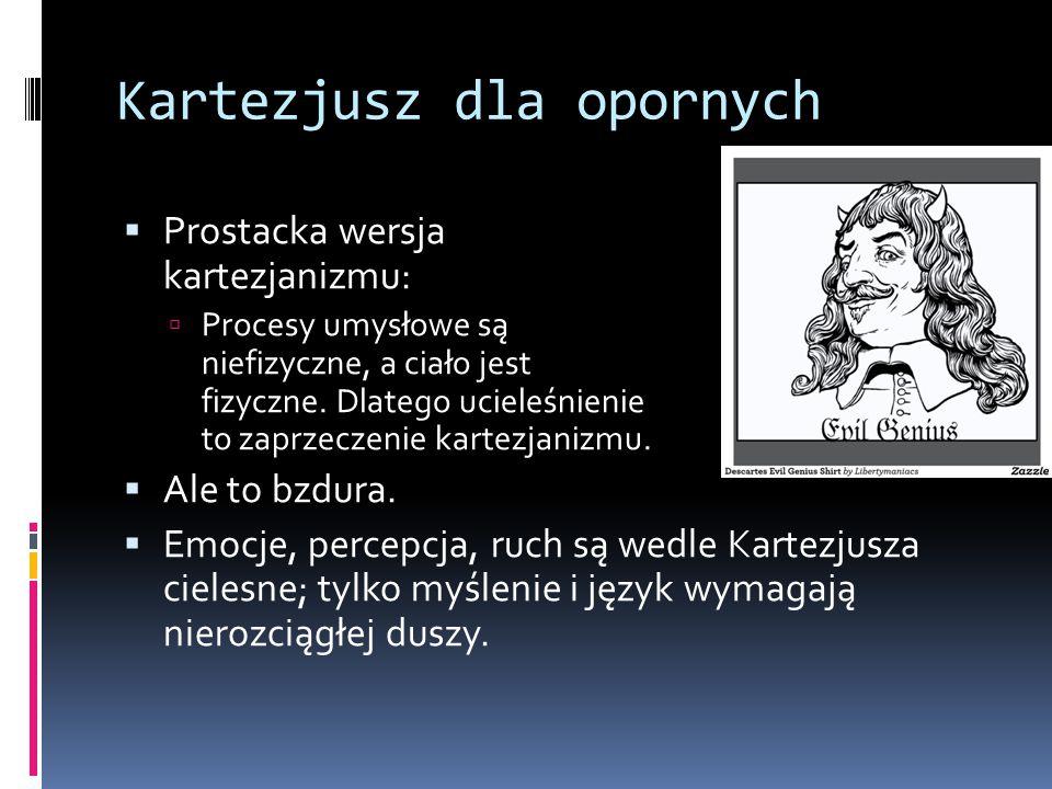 Kartezjusz dla opornych  Prostacka wersja kartezjanizmu:  Procesy umysłowe są niefizyczne, a ciało jest fizyczne. Dlatego ucieleśnienie to zaprzecze
