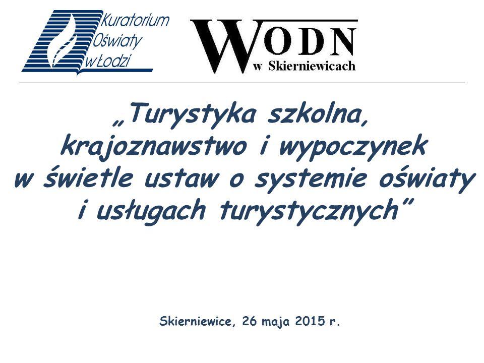 """""""Turystyka szkolna, krajoznawstwo i wypoczynek w świetle ustaw o systemie oświaty i usługach turystycznych"""" Skierniewice, 26 maja 2015 r."""