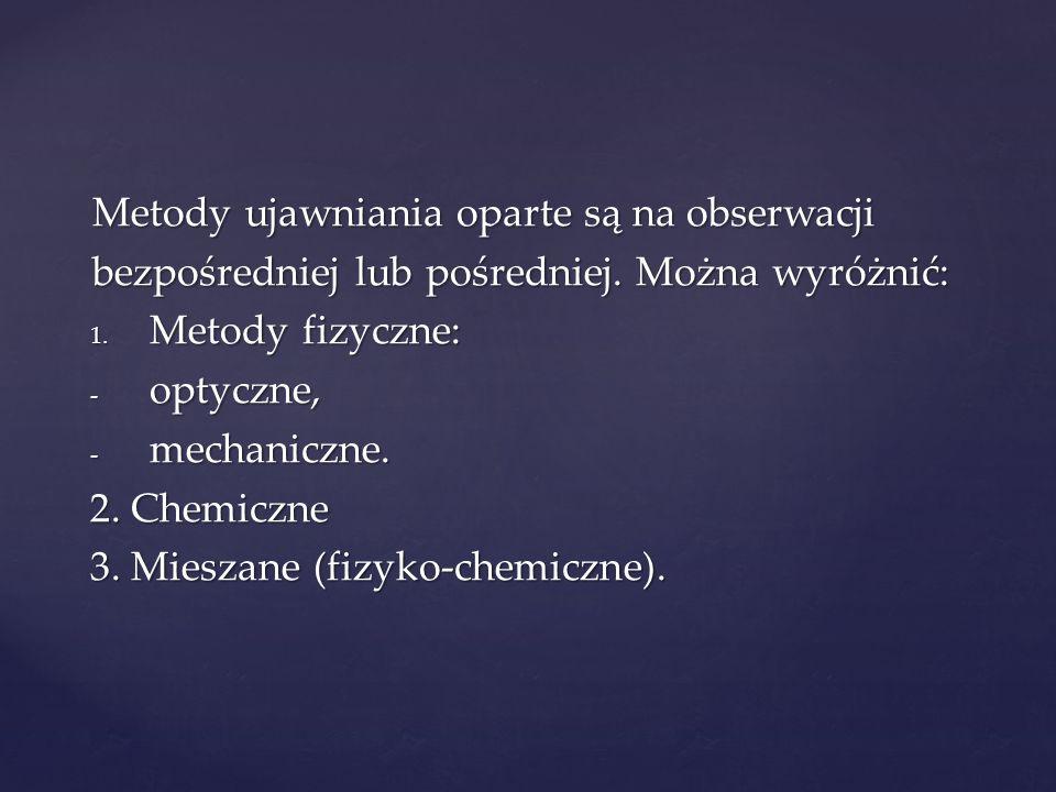 Metody ujawniania oparte są na obserwacji bezpośredniej lub pośredniej. Można wyróżnić: 1. Metody fizyczne: - optyczne, - mechaniczne. 2. Chemiczne 3.