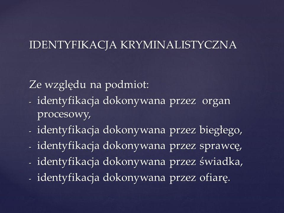 IDENTYFIKACJA KRYMINALISTYCZNA Ze względu na podmiot: - identyfikacja dokonywana przez organ procesowy, - identyfikacja dokonywana przez biegłego, - i