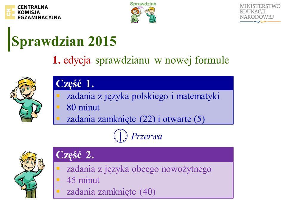Sprawdzian 2015 1. edycja sprawdzianu w nowej formule Część 1.  zadania z języka polskiego i matematyki  80 minut  zadania zamknięte (22) i otwarte