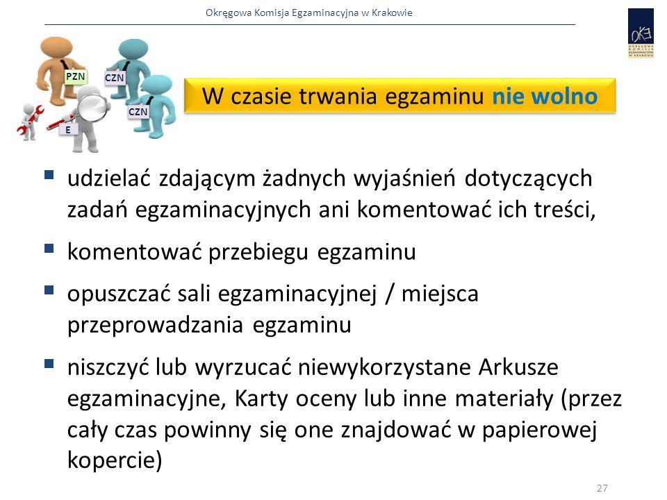 Okręgowa Komisja Egzaminacyjna w Krakowie W czasie trwania egzaminu nie wolno  udzielać zdającym żadnych wyjaśnień dotyczących zadań egzaminacyjnych ani komentować ich treści,  komentować przebiegu egzaminu  opuszczać sali egzaminacyjnej / miejsca przeprowadzania egzaminu  niszczyć lub wyrzucać niewykorzystane Arkusze egzaminacyjne, Karty oceny lub inne materiały (przez cały czas powinny się one znajdować w papierowej kopercie) 27 PZN CZN E E