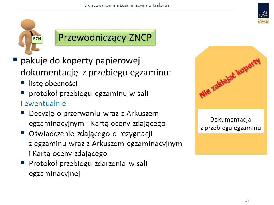 Okręgowa Komisja Egzaminacyjna w Krakowie  pakuje do koperty papierowej dokumentację z przebiegu egzaminu:  listę obecności  protokół przebiegu egzaminu w sali i ewentualnie  Decyzję o przerwaniu wraz z Arkuszem egzaminacyjnym i Kartą oceny zdającego  Oświadczenie zdającego o rezygnacji z egzaminu wraz z Arkuszem egzaminacyjnym i Kartą oceny zdającego  Protokół przebiegu zdarzenia w sali egzaminacyjnej Dokumentacja z przebiegu egzaminu 37 PZN Przewodniczący ZNCP