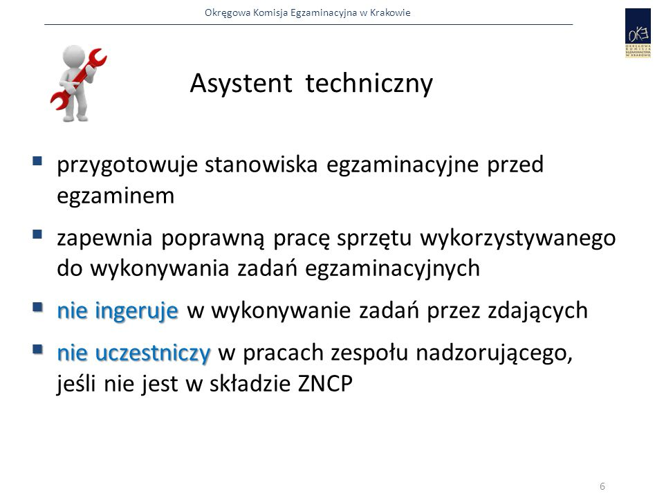 Okręgowa Komisja Egzaminacyjna w Krakowie  przygotowuje stanowiska egzaminacyjne przed egzaminem  zapewnia poprawną pracę sprzętu wykorzystywanego do wykonywania zadań egzaminacyjnych  nie ingeruje  nie ingeruje w wykonywanie zadań przez zdających  nie uczestniczy  nie uczestniczy w pracach zespołu nadzorującego, jeśli nie jest w składzie ZNCP Asystent techniczny 6