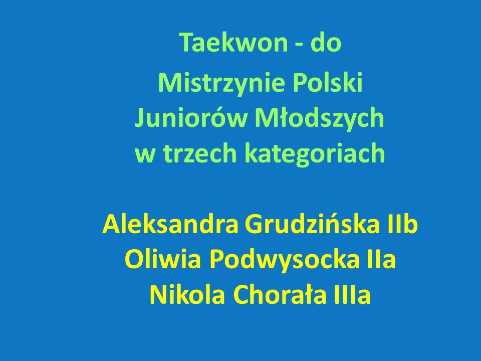 Taekwon - do Mistrzynie Polski Juniorów Młodszych w trzech kategoriach Aleksandra Grudzińska IIb Oliwia Podwysocka IIa Nikola Chorała IIIa