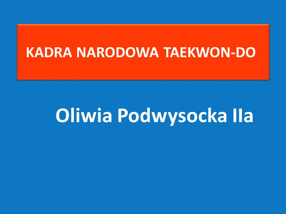 Oliwia Podwysocka IIa KADRA NARODOWA TAEKWON-DO
