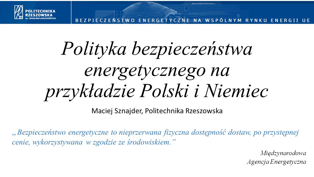 """Polityka bezpieczeństwa energetycznego na przykładzie Polski i Niemiec Maciej Sznajder, Politechnika Rzeszowska """" Bezpieczeństwo energetyczne to niepr"""