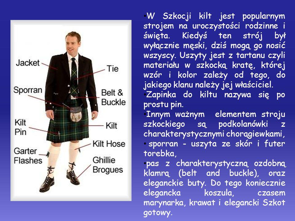 W Szkocji kilt jest popularnym strojem na uroczystości rodzinne i święta. Kiedyś ten strój był wyłącznie męski, dziś mogą go nosić wszyscy. Uszyty jes