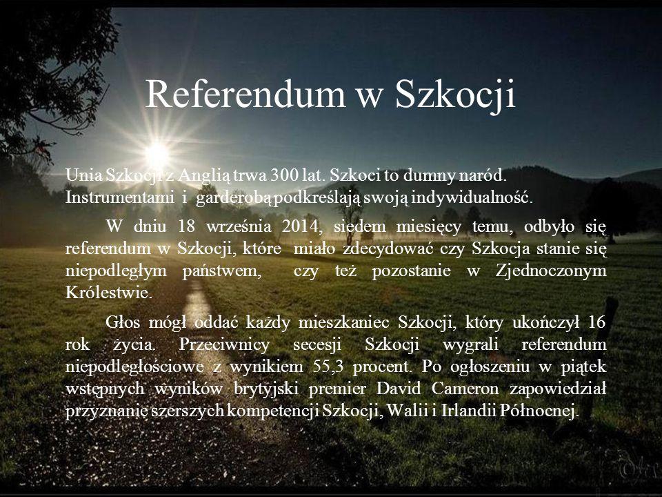 Referendum w Szkocji Unia Szkocji z Anglią trwa 300 lat. Szkoci to dumny naród. Instrumentami i garderobą podkreślają swoją indywidualność. W dniu 18