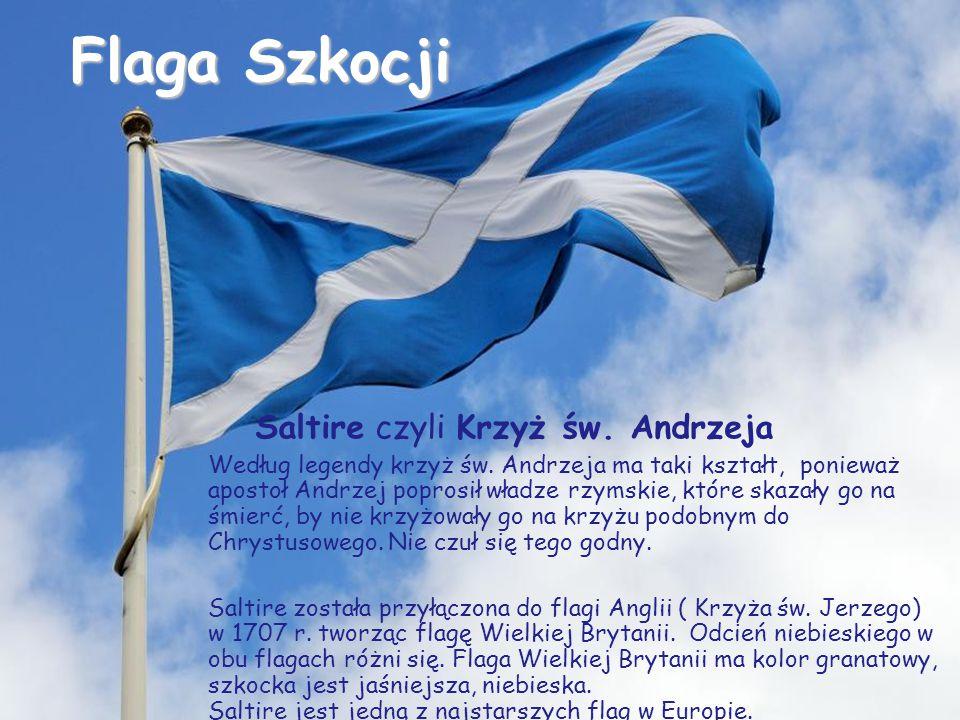 Flaga Szkocji Saltire czyli Krzyż św. Andrzeja Według legendy krzyż św. Andrzeja ma taki kształt, ponieważ apostoł Andrzej poprosił władze rzymskie, k