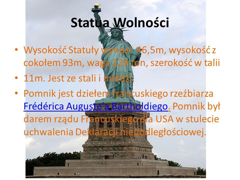 Statua Wolności Wysokość Statuły wynosi 46,5m, wysokość z cokołem 93m, waga 229 ton, szerokość w talii 11m. Jest ze stali i miedzi. Pomnik jest dziełe