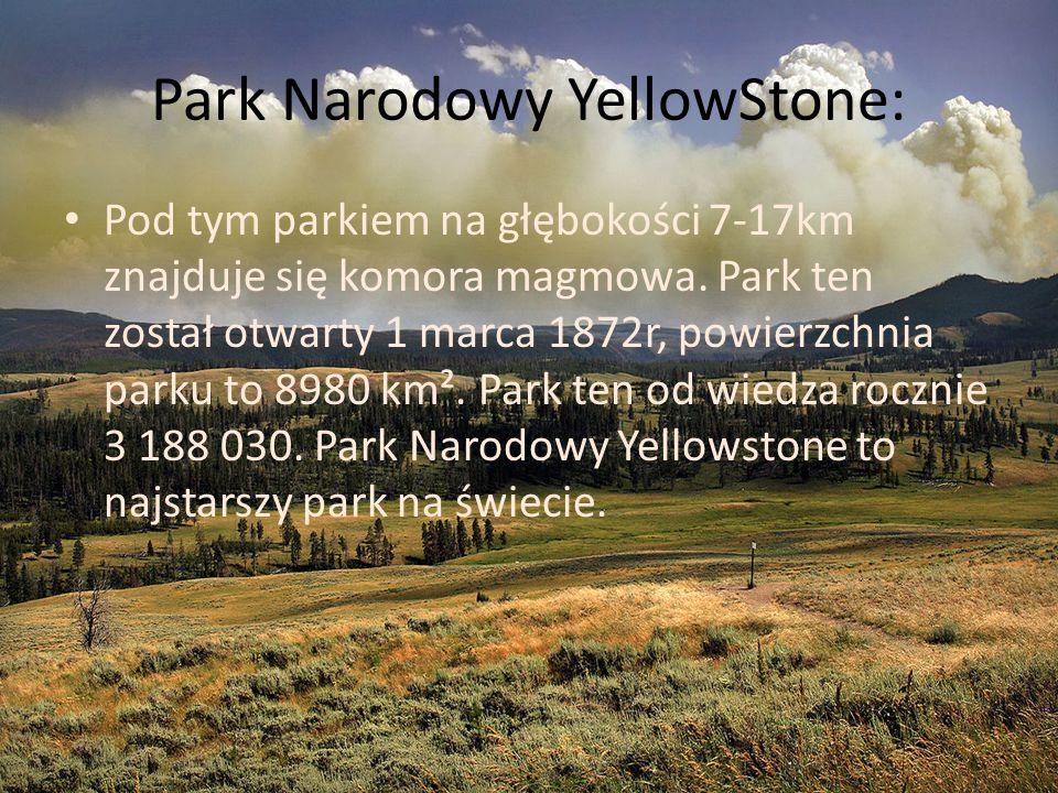 Park Narodowy YellowStone: Pod tym parkiem na głębokości 7-17km znajduje się komora magmowa. Park ten został otwarty 1 marca 1872r, powierzchnia parku