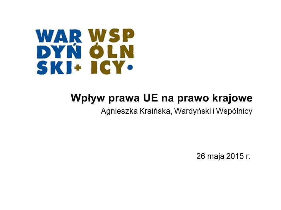 Wpływ prawa UE na prawo krajowe Agnieszka Kraińska, Wardyński i Wspólnicy 26 maja 2015 r.