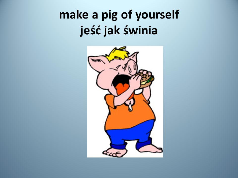 make a pig of yourself jeść jak świnia