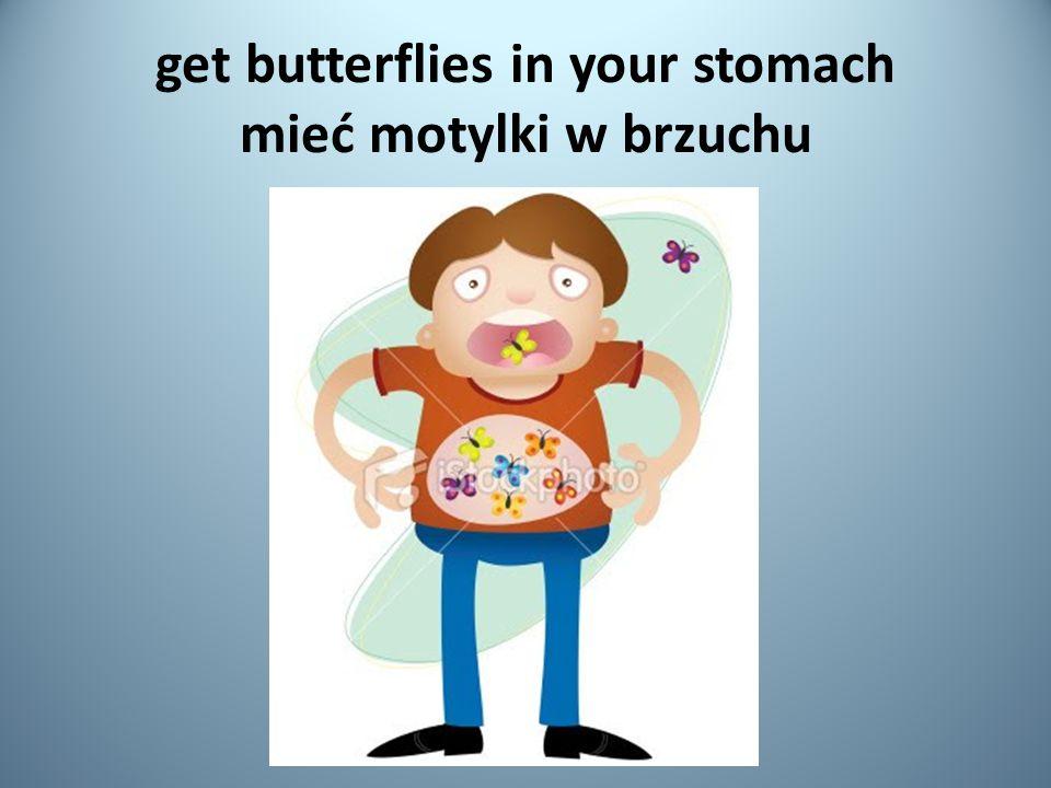 get butterflies in your stomach mieć motylki w brzuchu