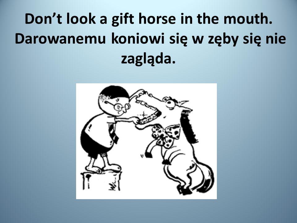 Don't look a gift horse in the mouth. Darowanemu koniowi się w zęby się nie zagląda.