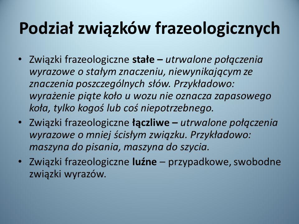 Podział związków frazeologicznych Związki frazeologiczne stałe – utrwalone połączenia wyrazowe o stałym znaczeniu, niewynikającym ze znaczenia poszczególnych słów.