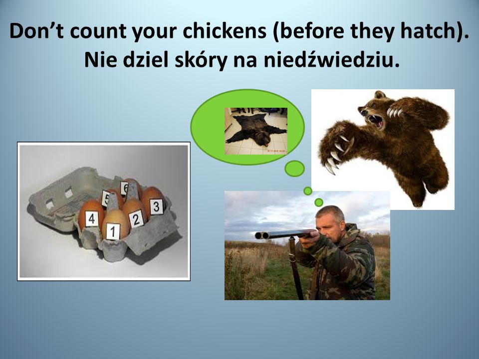 Don't count your chickens (before they hatch). Nie dziel skóry na niedźwiedziu.
