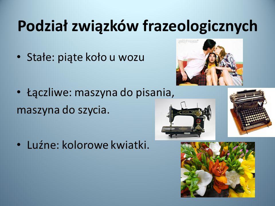 Podział związków frazeologicznych Stałe: piąte koło u wozu Łączliwe: maszyna do pisania, maszyna do szycia.