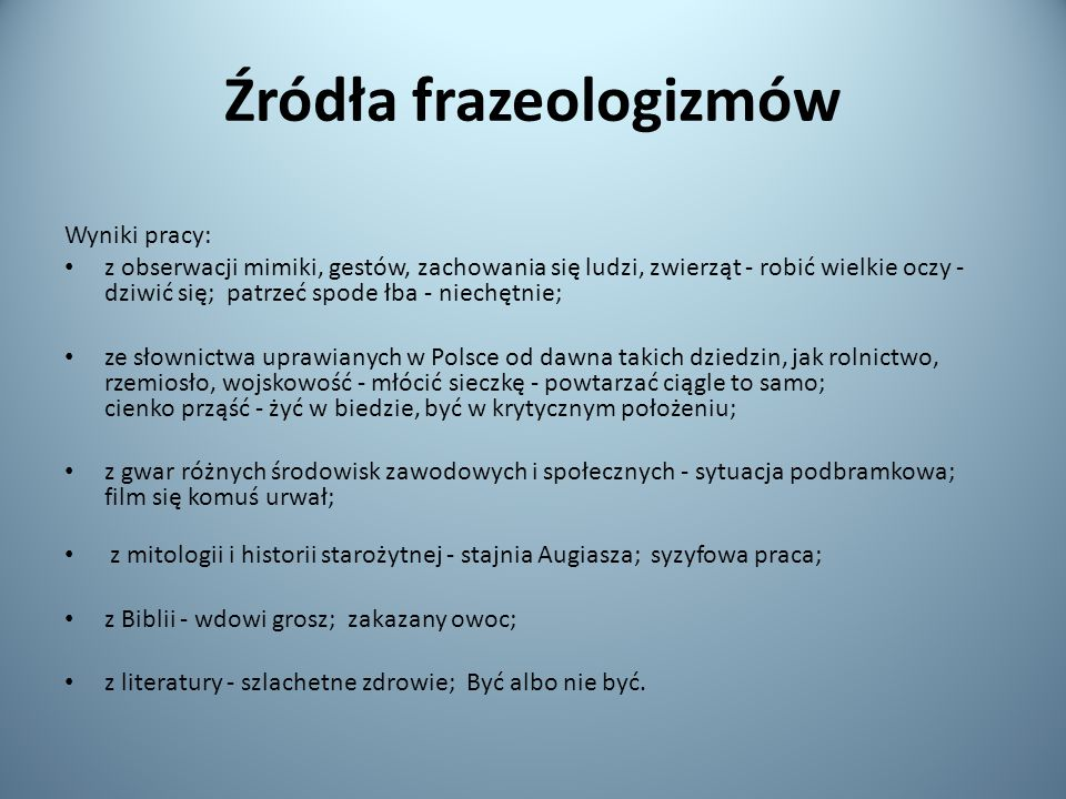 Źródła frazeologizmów Wyniki pracy: z obserwacji mimiki, gestów, zachowania się ludzi, zwierząt - robić wielkie oczy - dziwić się; patrzeć spode łba - niechętnie; ze słownictwa uprawianych w Polsce od dawna takich dziedzin, jak rolnictwo, rzemiosło, wojskowość - młócić sieczkę - powtarzać ciągle to samo; cienko prząść - żyć w biedzie, być w krytycznym położeniu; z gwar różnych środowisk zawodowych i społecznych - sytuacja podbramkowa; film się komuś urwał; z mitologii i historii starożytnej - stajnia Augiasza; syzyfowa praca; z Biblii - wdowi grosz; zakazany owoc; z literatury - szlachetne zdrowie; Być albo nie być.