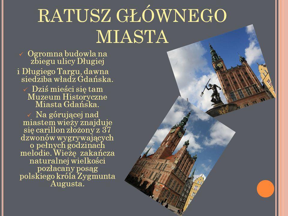 RATUSZ GŁÓWNEGO MIASTA Ogromna budowla na zbiegu ulicy Długiej i Długiego Targu, dawna siedziba władz Gdańska. Dziś mieści się tam Muzeum Historyczne