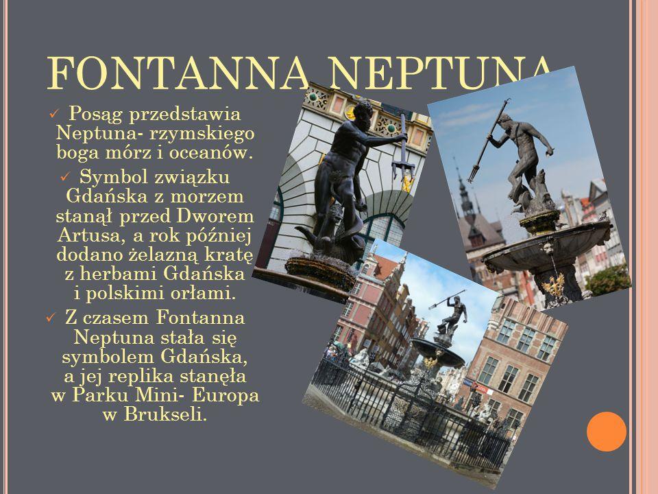 FONTANNA NEPTUNA Posąg przedstawia Neptuna- rzymskiego boga mórz i oceanów. Symbol związku Gdańska z morzem stanął przed Dworem Artusa, a rok później