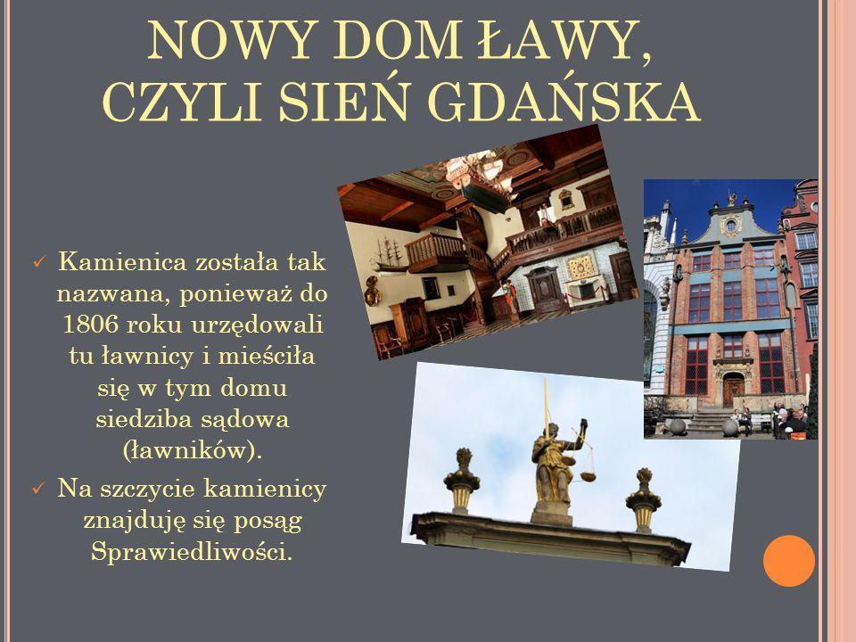 NOWY DOM ŁAWY, CZYLI SIEŃ GDAŃSKA Kamienica została tak nazwana, ponieważ do 1806 roku urzędowali tu ławnicy i mieściła się w tym domu siedziba sądowa