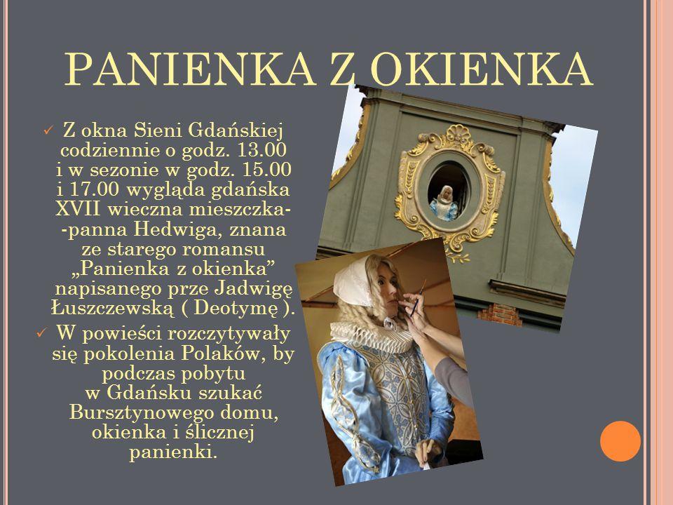 PANIENKA Z OKIENKA Z okna Sieni Gdańskiej codziennie o godz. 13.00 i w sezonie w godz. 15.00 i 17.00 wygląda gdańska XVII wieczna mieszczka- -panna He