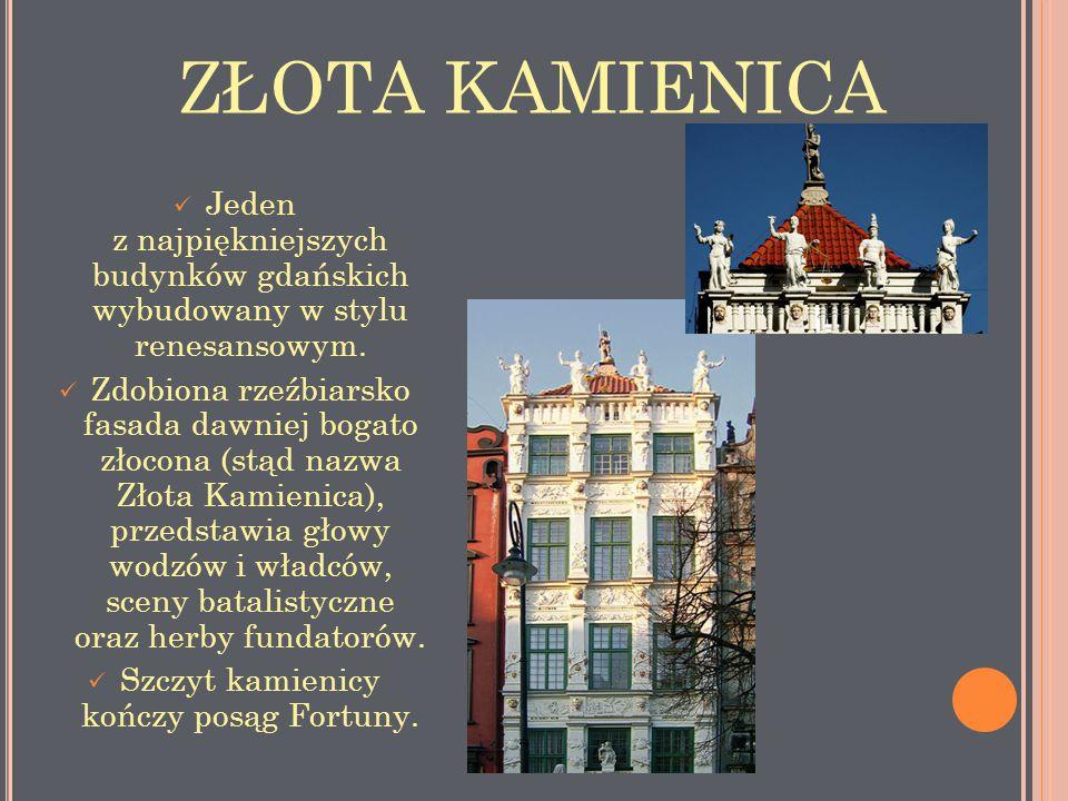 ZŁOTA KAMIENICA Jeden z najpiękniejszych budynków gdańskich wybudowany w stylu renesansowym. Zdobiona rzeźbiarsko fasada dawniej bogato złocona (stąd