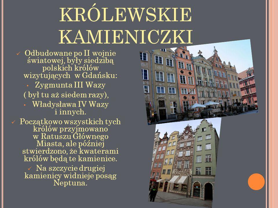 KRÓLEWSKIE KAMIENICZKI Odbudowane po II wojnie światowej, były siedzibą polskich królów wizytujących w Gdańsku: Zygmunta III Wazy ( był tu aż siedem r