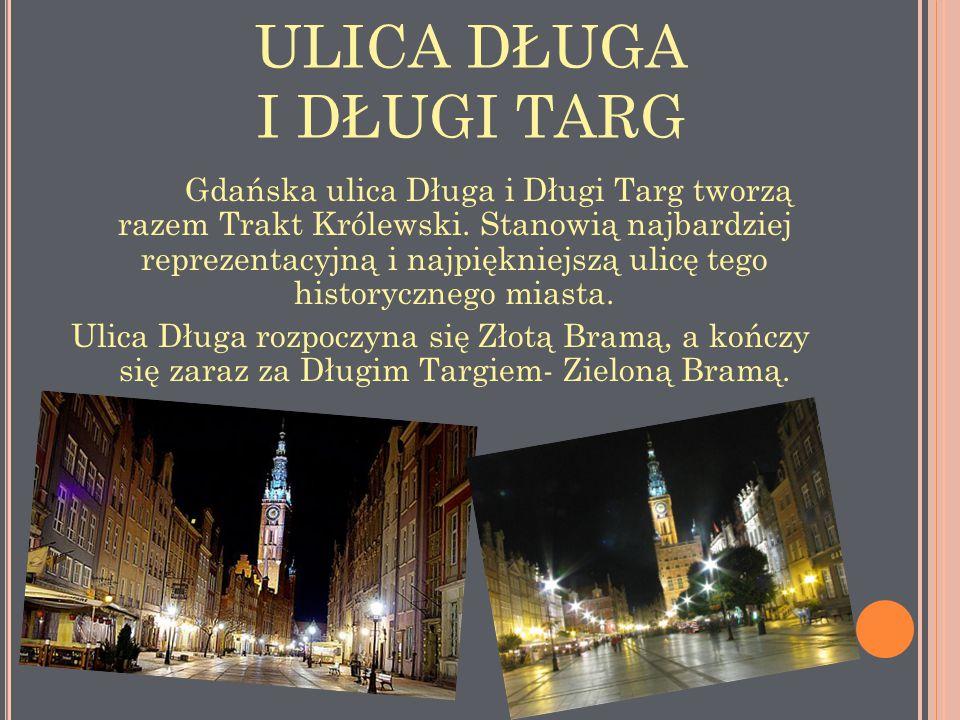 ULICA DŁUGA I DŁUGI TARG Gdańska ulica Długa i Długi Targ tworzą razem Trakt Królewski. Stanowią najbardziej reprezentacyjną i najpiękniejszą ulicę te