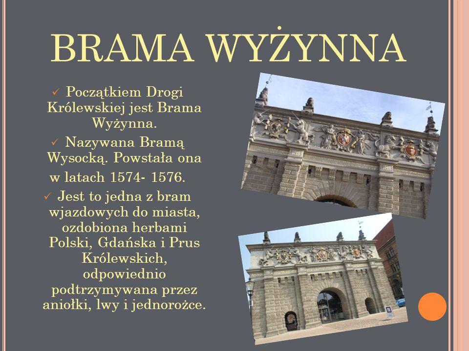 BRAMA WYŻYNNA Początkiem Drogi Królewskiej jest Brama Wyżynna. Nazywana Bramą Wysocką. Powstała ona w latach 1574- 1576. Jest to jedna z bram wjazdowy