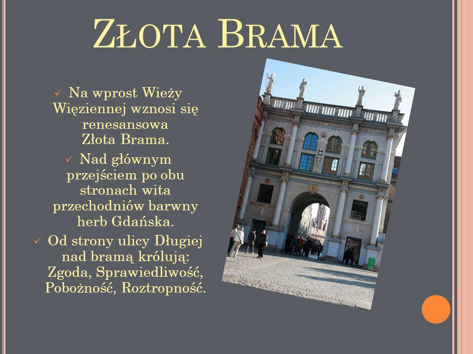 Z ŁOTA B RAMA Na wprost Wieży Więziennej wznosi się renesansowa Złota Brama. Nad głównym przejściem po obu stronach wita przechodniów barwny herb Gdań